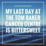 My Last Day At The Tom Baker Cancer Centre Is Bittersweet